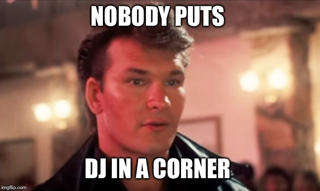 no body puts dj in a corner